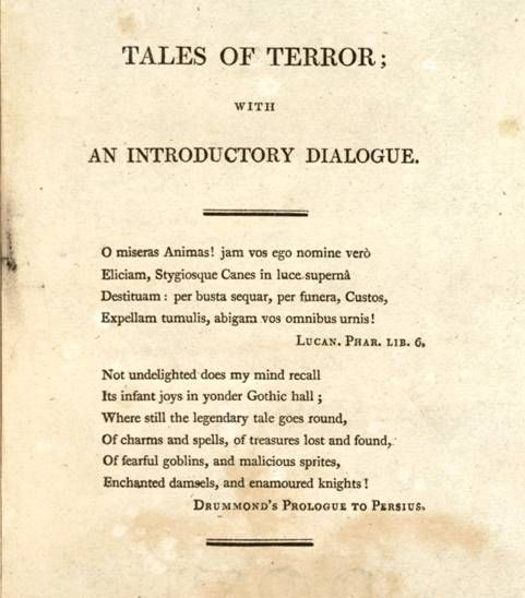"Pro- and Anti-Gothic Elements in Tales of Terror (London: Bulmer and J. Bell, 1801)The two epigrams from the second title-page to Tales of Terror reflect the dual nature of the volume: one from Lucan's Pharsalia [Civil War] (VI. 732-35) promising to ""banish"" the taste for literature with otherworldly themes; the other from William Drummond's The Satires of Persius (London: W. Bulmer for J. Wright, 1799), expressing delight in Gothic subject matter.""O wretched souls! Now I shall call you by your true names, and strand the dogs of the underworld in the light of the world above; I shall spy on you and track you through tombstones, through death-rites; I shall drive you from your tombs, banish you from all of your urns!"" Lucan. Phar. lib. 6Not undelighted does my mind recallIts infant joys in yonder Gothic hall;Where still the legendary tale goes round,Of charms and spells, of treasures lost and found,Of fearful goblins, and malicious sprites,Enchanted damsels, and enamoured knights.Drummond's Prologue to Persisus"